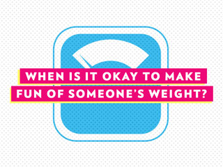 QUIZ: When Is It Okay to Make Fun of Someone's Weight?